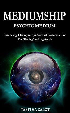 Mediumship: Psychic Medium: Channelling, Clairvoyance, & Spiritual