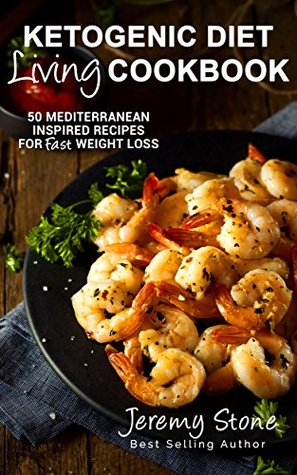 Ketogenic Diet: Living Cookbook - 50 Mediterranean Inspired Recipes for Fast Weight Loss (Ketogenic Diet For Beginners, Greek, Italian Cookbook)