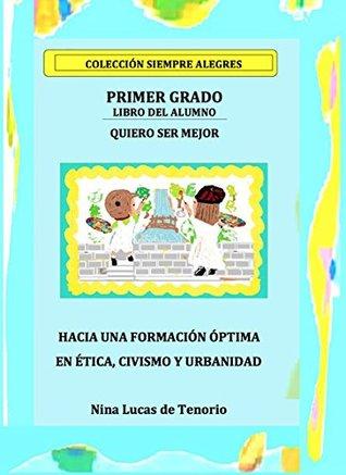 QUIERO SER MEJOR: PRIMER GRADO - Hacia una formacion optima en Etica, Civismo y Urbanidad (Coleccion Siempre Alegres nº 1)