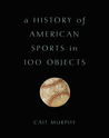 A History of American Sports in 100 Objects by Cait Murphy