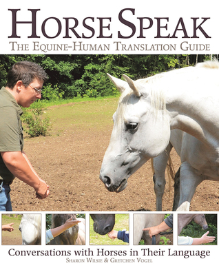 Horse Speak: An Equine-Human Translation Guide: Conversations with Horses in Their Language by Sharon Wilsie