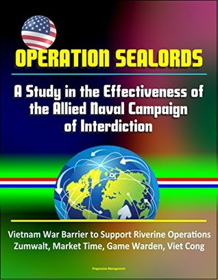 Operation Sealords: A Study in the Effectiveness of the Allied Naval Campaign of Interdiction - Vietnam War Barrier to Support Riverine Operations, Zumwalt, Market Time, Game Warden, Viet Cong