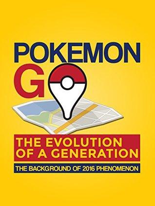 Pokemon Go: The Evolution of a Generation (Pokemon, Pokemon Go, Pokemon Go Game, Pokemon Go Story, Pokemon Go Book): The Background of 2016 Phenomenon