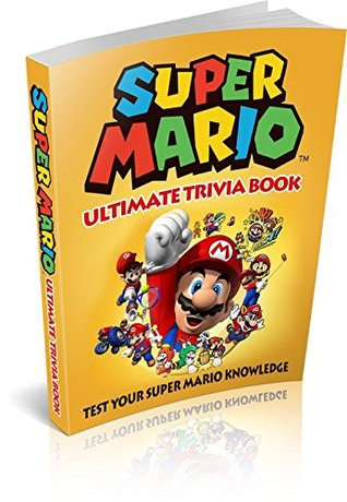 Super Mario: Super Mario Ultimate Trivia Book: Test Your Super Mario Knowledge (200 Questions) (Super Mario, Nintendo, Games, Quiz, Luigi, Super Mario Bros)