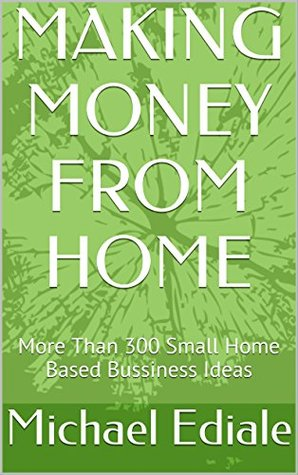 MAKING MONEY FROM HOME: More Than 300 Small Home Based Bussiness Ideas