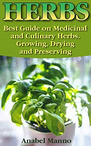 Herbs: Best Guide on Medicinal and Culinary Herbs. Growing, Drying and Preserving: (Herbs And Medicinal Plants, Culinary Herbs Guide) (Books On Natural ... Healing, The Science Of Natural Healing)