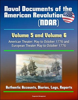 Naval Documents of the American Revolution (NDAR) - Volume 5 and Volume 6, American Theater: May to October 1776 and European Theater May to October 1776 - Authentic Accounts, Diaries, Logs, Reports