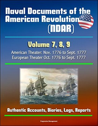 Naval Documents of the American Revolution (NDAR) - Volume 7, 8, 9, American Theater: Nov. 1776 to Sept. 1777, European Theater Oct. 1776 to Sept. 1777 - Authentic Accounts, Diaries, Logs, Reports