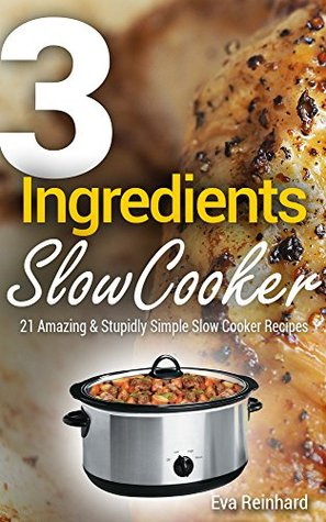 3 Ingredient Slow Cooker: 21 Amazing & Stupidly Simple Slow Cooker Recipes