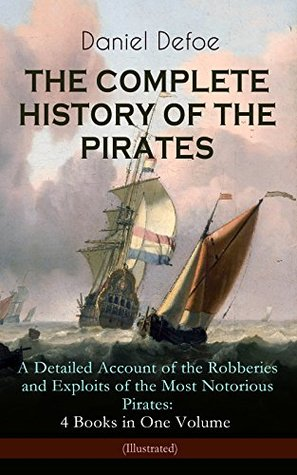 THE COMPLETE HISTORY OF THE PIRATES – A Detailed Account of the Robberies and Exploits of the Most Notorious Pirates: 4 Books in One Volume (Illustrated): ... Gow