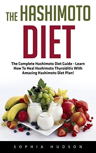 The Hashimoto Diet: The Complete Hashimoto Diet Guide - Learn How To Heal Hashimoto Thyroiditis With Amazing Hashimoto Diet Plan!