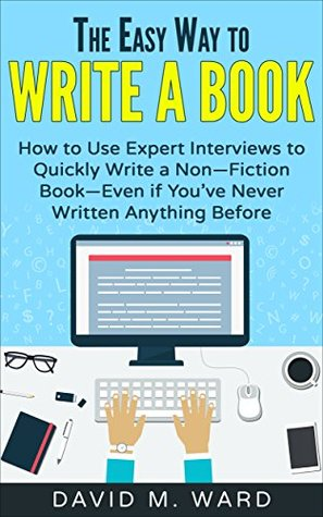 The Easy Way to Write a Book: How to Use Expert Interviews to Quickly Write a Non-Fiction Book-Even if You've Never Written Anything Before