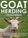 Goat Herding for Beginners: How To Find The Best Goats, Train Them, And Avoid The Biggest Goat Herding Mistakes!