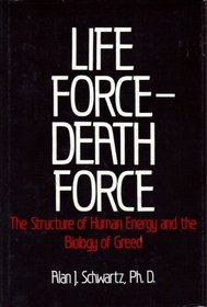 Life Force Death Force: The Structure of Human Energy and the Biology of Greed