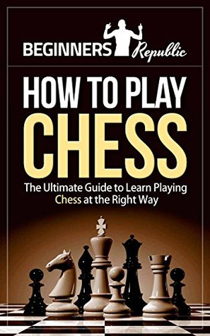 How to Play Chess for Beginners: The Ultimate Guide to Learn Playing Chess at the Right Way