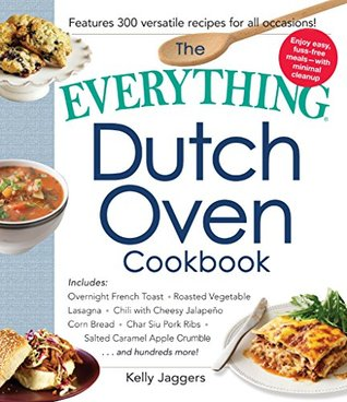 The Everything Dutch Oven Cookbook: Includes Overnight French Toast, Roasted Vegetable Lasagna, Chili with Cheesy Jalapeno Corn Bread, Char Siu Pork Ribs, ... Crumble...and Hundreds More! (Everything®)