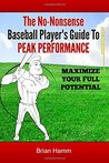 The No-Nonsense Baseball Player's Guide To Peak Performance: Maximize Your Full Potential