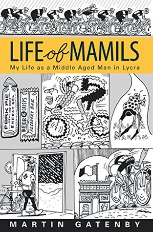 LIFE OF MAMILS: My Life as a Middle Aged Man in Lycra
