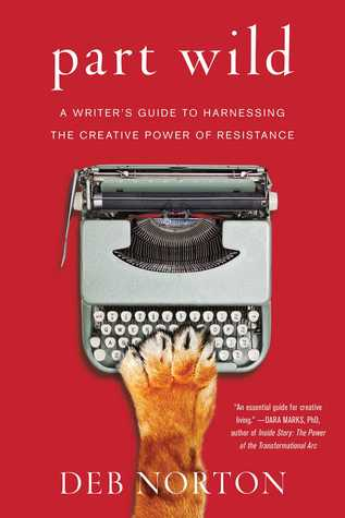 Part Wild: A Writers Guide to Harnessing the Creative Power of Resistance