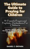The Ultimate Guide to Praying for Children: 75 Powerful Prayers & Prophetic Declarations for Children's Salvation, Growth, Future, Health, Education, Career, Relationship, Protection,etc