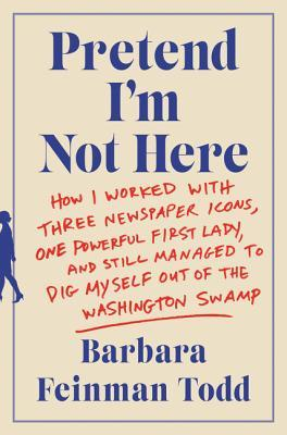 Pretend I'm Not Here: How I Worked with Three Newspaper Icons, One Powerful First Lady, and Still Managed to Dig Myself Out of the Washington Swamp