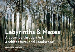 Labyrinths & Mazes: A Journey Through Art, Architecture, and Landscape (includes 250 photographs of ancient and modern labyrinths and mazes from around the world)