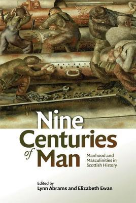 Nine Centuries of Man: Manhood and Masculinities in Scottish History