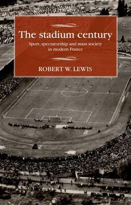The Stadium Century: Sport, Spectatorship and Mass Society in Modern France