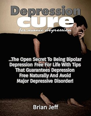 Depression Cure for Manic Depression: The Open Secret to Being Bipolar Depression Free For Life With Tips That Guarantees Depression Free Naturally And Avoid Major Depressive Disorder!