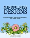 Mindfulness Designs: 33 Mindfulness Patterns for Relaxation and Stress Relief (Stress Free, Creativity, Meditation, Drawing for Beginners)