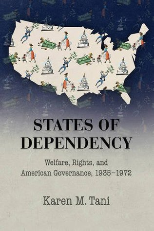 States of Dependency: Welfare, Rights, and American Governance, 1935-1972