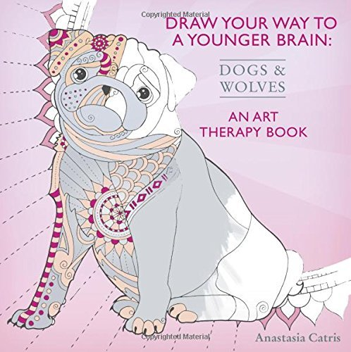 Draw Your Way to a Younger Brain: Dogs: An Art Therapy Book