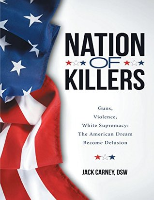 Nation of Killers: Guns, Violence, White Supremacy: The American Dream Become Delusion