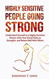 Highly Sensitive People Going Strong: Understand Yourself as a Highly Sensitive Person, View Your Social Traits as Strengths, and Relate Well With Others
