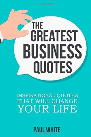 The Greatest Business Quotes: Inspirational Quotes That Will Change Your Life (Ultimate Guide To Learn Creative Thinking, Develop Your Own Creative Mindset And Achieve Success In Business) (Volume 2)