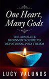 One Heart, Many Gods: The Absolute Beginner's Guide to Devotional Polytheism