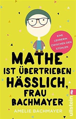 Mathe ist übertrieben hässlich, Frau Bachmayer