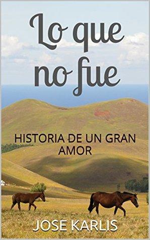 LO QUE NO FUE: HISTORIA DE UN GRAN AMOR