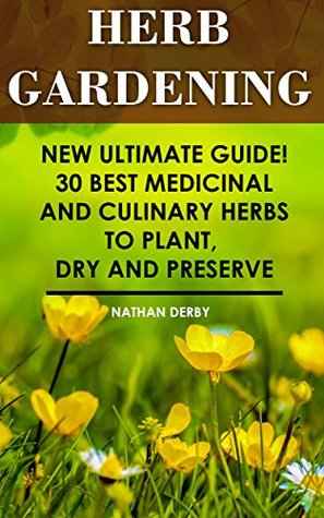 Herb Gardening: New Ultimate Guide! 30 Best Medicinal And Culinary Herbs to Plant, Dry and Preserve: (Gardening, Gardening Books, Herb Garden, Gardening ... Gardening, Garden Ideas, Indoor Gardening)