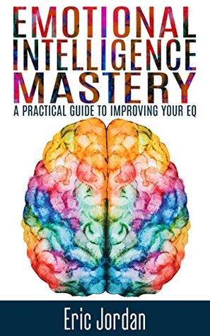 Emotional Intelligence: Mastery - A Practical Guide To Improving Your EQ