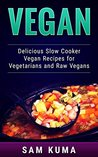 Vegan: Delicious Slow Cooker Recipes for Raw Vegans and Vegetarians (The Ultimate Vegan Slow Cooker, Smoothies and Dairy Free Cookbook Book 3)