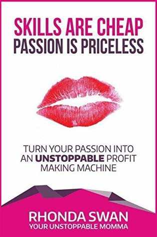Skills Are Cheap, Passion Is Priceless: Turn Your Passion Into Unstoppable Profit Making Machine