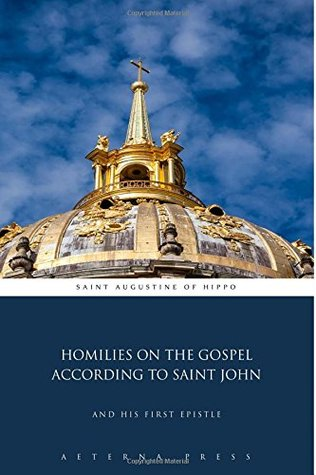 Homilies on the Gospel According to Saint John: And His First Epistle