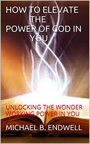 BOOKS:HOW TO ELEVATE THE POWER OF GOD IN YOU: UNLOCKING THE WONDER WORKING POWER IN YOU: How To Walk In The Supernatural Power Of God:Victorious:Living life of complete freedom and victory in Christ