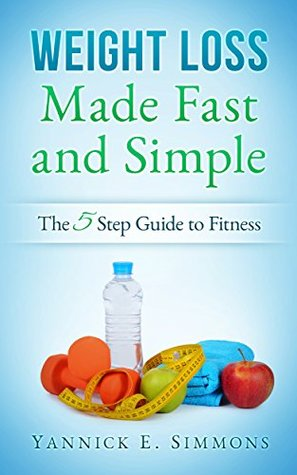 Weight Loss Made Fast and Simple: The 5 Step Guide to Complete Fitness. The Day to Day Lifestlyle Adjustments to Quickly Burn Fat and Lose as Many Pounds as you Desire
