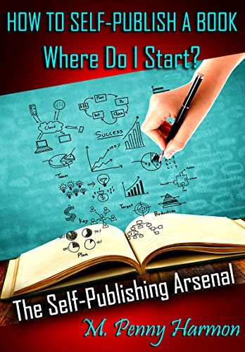 How to Self-Publish a Book: Where Do I Start? The Self-Publishing Arsenal: A Guide for the New Author and First Time Self-Publisher.