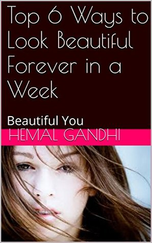 Top 6 Ways to Look Beautiful Forever in a Week: Beautiful You