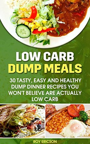 Low Carb Dump Meals: 30 Tasty, Easy and Healthy Dump Dinner Recipes You Won't Believe Are Actually Low Carb: Low Carb Dumb Meal Recipes For Weight Loss, Energy and Vibrant Health (Clean Eating)