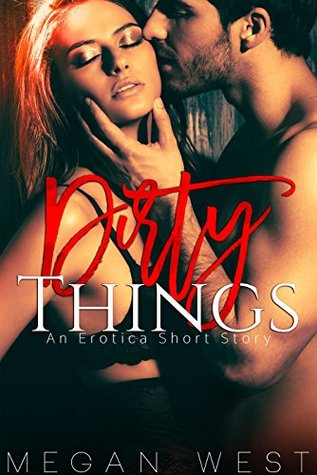 Dirty Things An Erotic Quick Read by Megan West