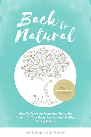 Back to Natural: How to wake up from your toxic life, tune in to your body, and create healthy, loving habits